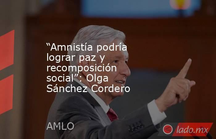 """""""Amnistía podría lograr paz y recomposición social"""": Olga Sánchez Cordero. Noticias en tiempo real"""