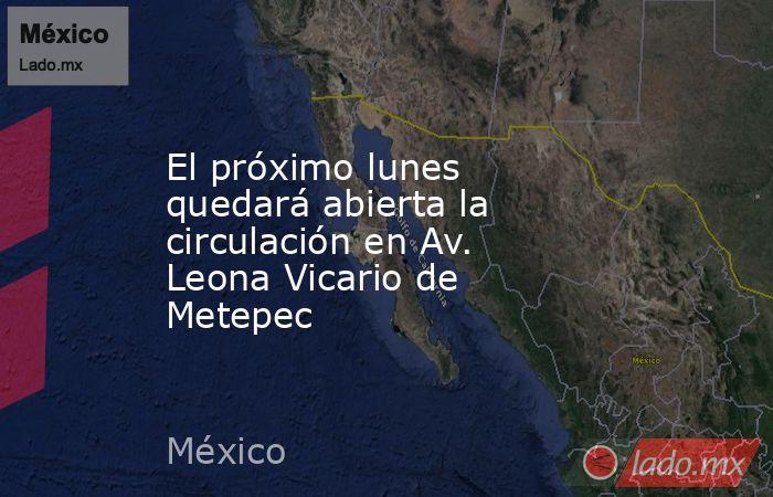 El próximo lunes quedará abierta la circulación en Av. Leona Vicario de Metepec. Noticias en tiempo real