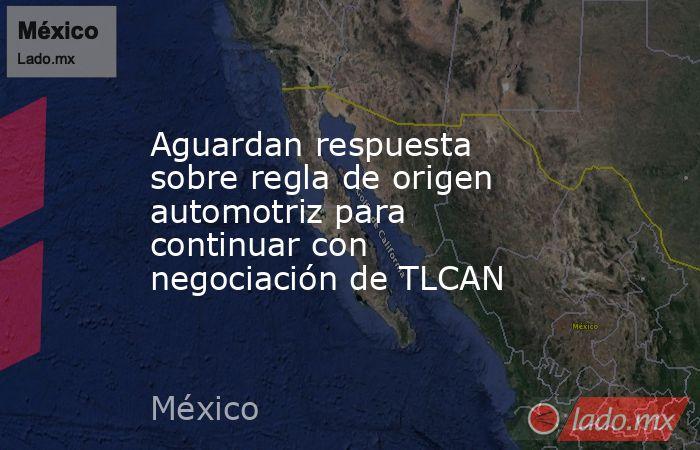 Aguardan respuesta sobre regla de origen automotriz para continuar con negociación de TLCAN. Noticias en tiempo real