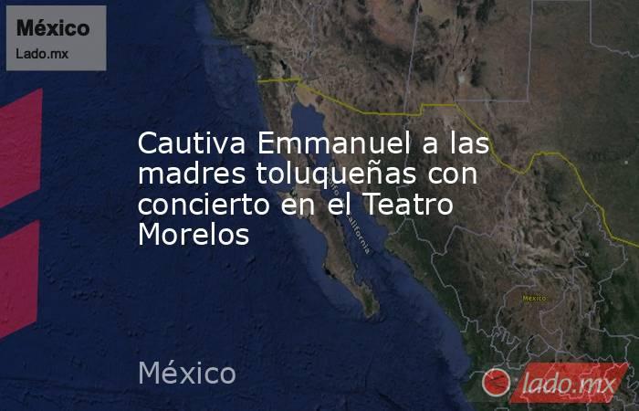 Cautiva Emmanuel a las madres toluqueñas con concierto en el Teatro Morelos. Noticias en tiempo real