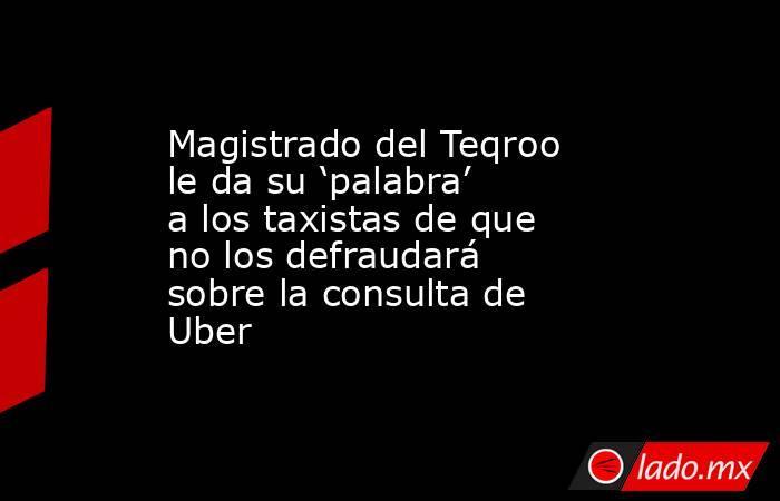 Magistrado del Teqroo le da su 'palabra' a los taxistas de que no los defraudará sobre la consulta de Uber. Noticias en tiempo real