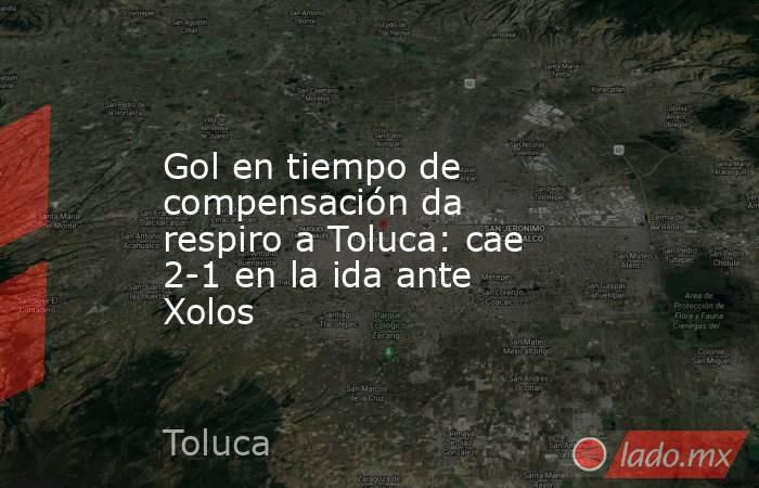 Gol en tiempo de compensación da respiro a Toluca: cae 2-1 en la ida ante Xolos. Noticias en tiempo real
