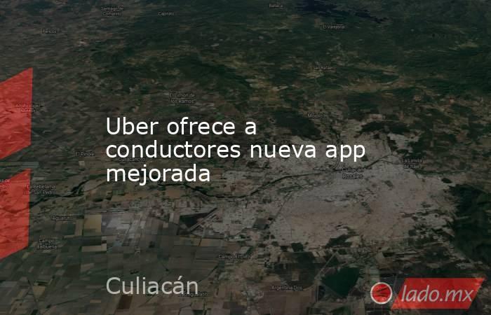 Uber ofrece a conductores nueva app mejorada. Noticias en tiempo real