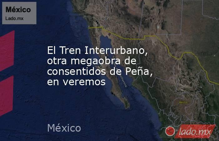 El Tren Interurbano, otra megaobra de consentidos de Peña, en veremos. Noticias en tiempo real