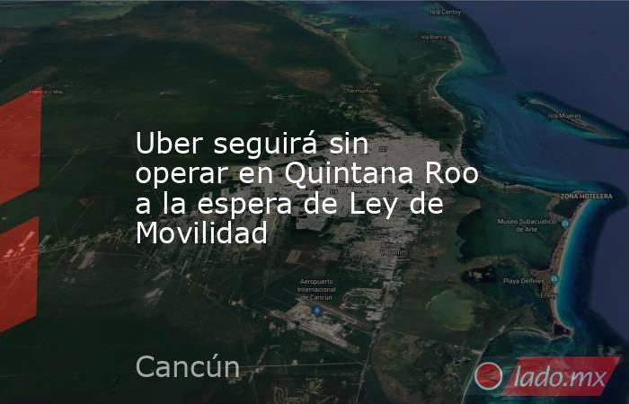 Uber seguirá sin operar en Quintana Roo a la espera de Ley de Movilidad. Noticias en tiempo real
