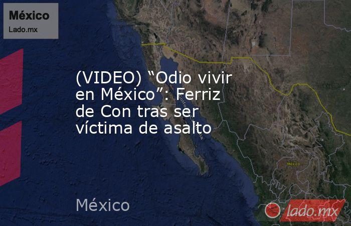 """(VIDEO) """"Odio vivir en México"""": Ferriz de Con tras ser víctima de asalto. Noticias en tiempo real"""