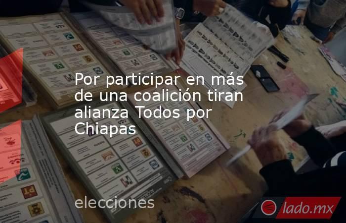 Por participar en más de una coalición tiran alianza Todos por Chiapas. Noticias en tiempo real