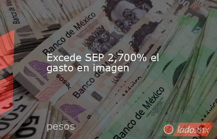 Excede SEP 2,700% el gasto en imagen. Noticias en tiempo real