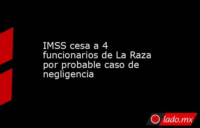 IMSS cesa a 4 funcionarios de La Raza por probable caso de negligencia. Noticias en tiempo real
