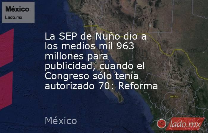 La SEP de Nuño dio a los medios mil 963 millones para publicidad, cuando el Congreso sólo tenía autorizado 70: Reforma. Noticias en tiempo real
