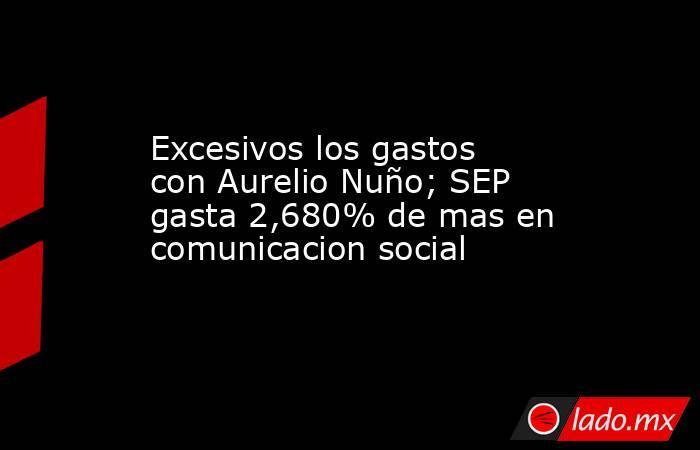 Excesivos los gastos con Aurelio Nuño; SEP gasta 2,680% de mas en comunicacion social. Noticias en tiempo real