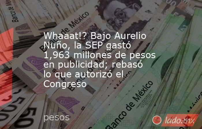 Whaaat!? Bajo Aurelio Nuño, la SEP gastó 1,963 millones de pesos en publicidad; rebasó lo que autorizó el Congreso. Noticias en tiempo real