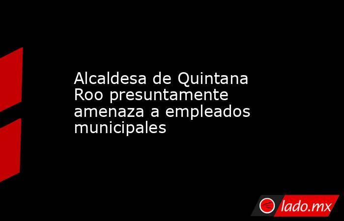 Alcaldesa de Quintana Roo presuntamente amenaza a empleados municipales. Noticias en tiempo real