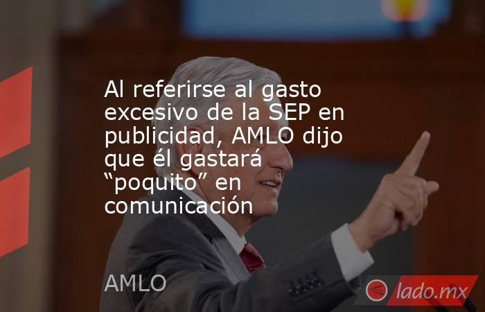 """Al referirse al gasto excesivo de la SEP en publicidad, AMLO dijo que él gastará """"poquito"""" en comunicación. Noticias en tiempo real"""