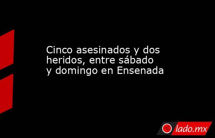 Cinco asesinados y dos heridos, entre sábado y domingo en Ensenada. Noticias en tiempo real