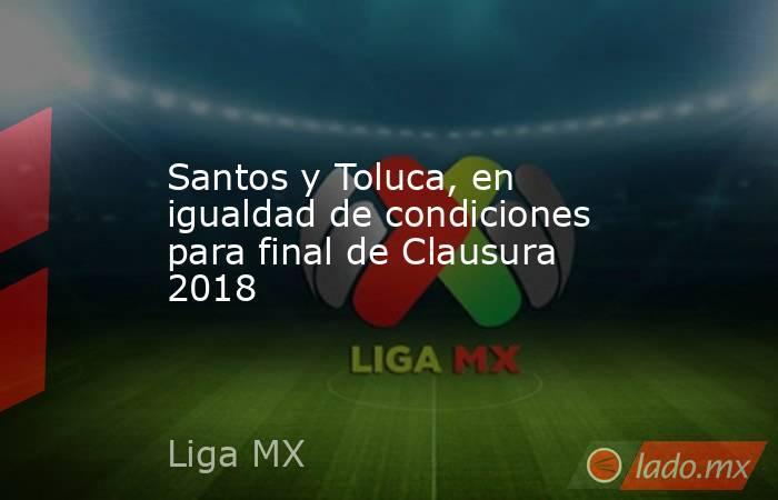 Santos y Toluca, en igualdad de condiciones para final de Clausura 2018. Noticias en tiempo real