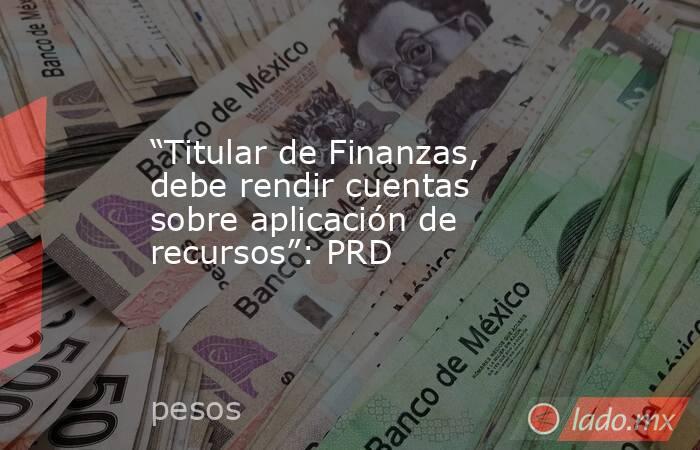 """""""Titular de Finanzas, debe rendir cuentas sobre aplicación de recursos"""": PRD. Noticias en tiempo real"""