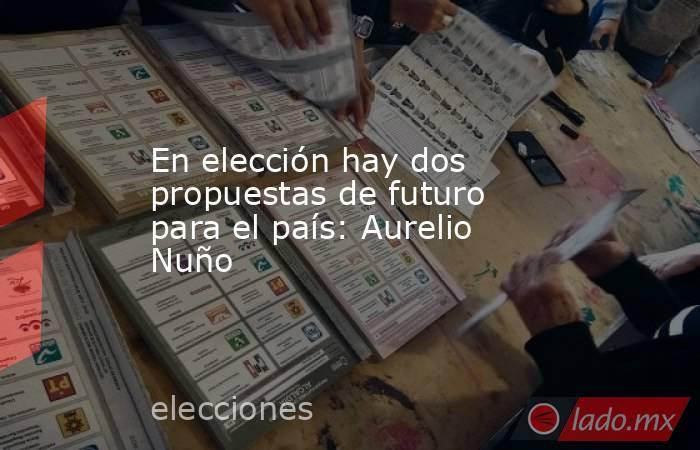 En elección hay dos propuestas de futuro para el país: Aurelio Nuño. Noticias en tiempo real
