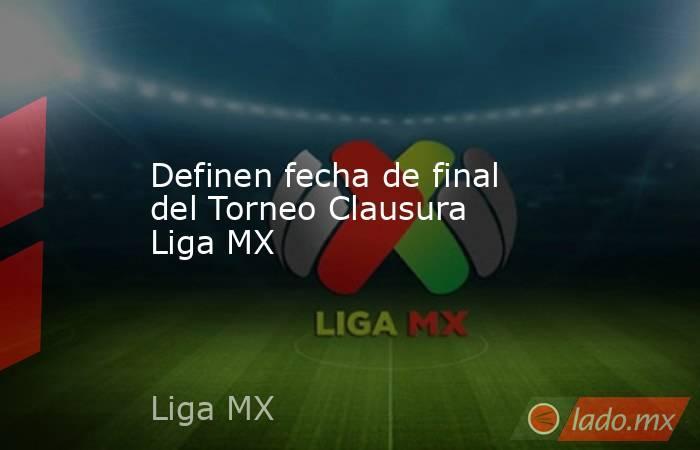 Definen fecha de final del Torneo Clausura Liga MX. Noticias en tiempo real