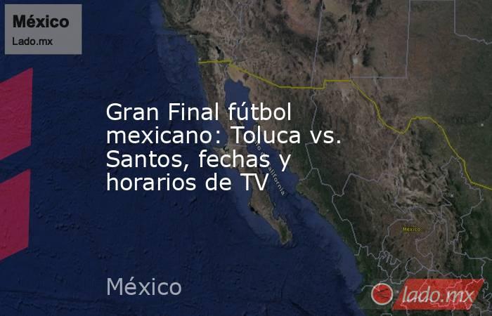 Gran Final fútbol mexicano: Toluca vs. Santos, fechas y horarios de TV. Noticias en tiempo real