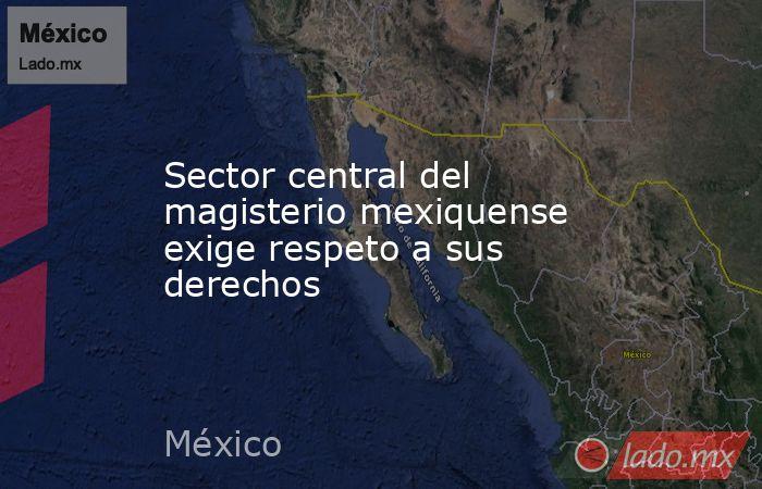 Sector central del magisterio mexiquense exige respeto a sus derechos. Noticias en tiempo real