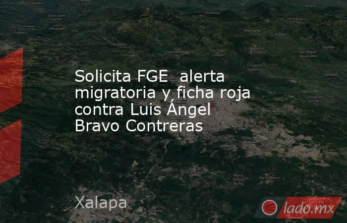 Solicita FGE  alerta migratoria y ficha roja contra Luis Ángel Bravo Contreras. Noticias en tiempo real