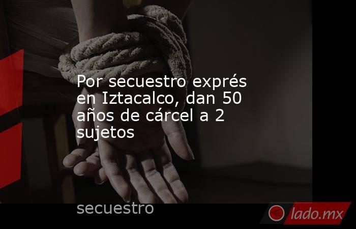 Por secuestro exprés en Iztacalco, dan 50 años de cárcel a 2 sujetos. Noticias en tiempo real