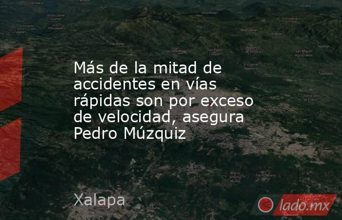 Más de la mitad de accidentes en vías rápidas son por exceso de velocidad, asegura Pedro Múzquiz. Noticias en tiempo real