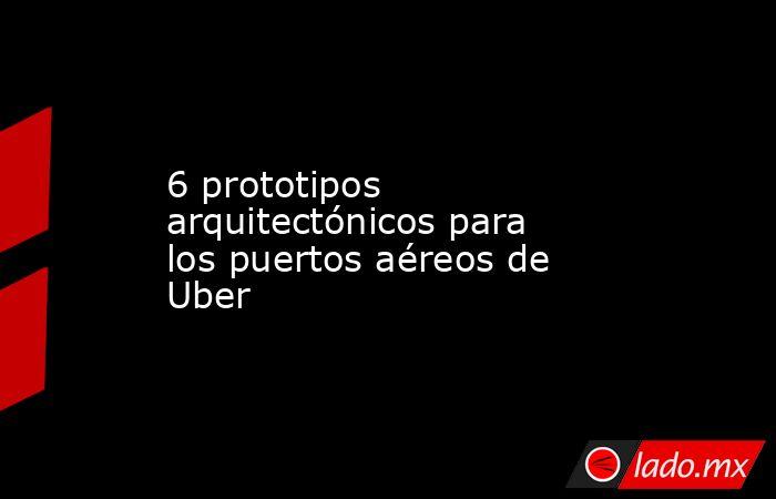 6 prototipos arquitectónicos para los puertos aéreos de Uber. Noticias en tiempo real