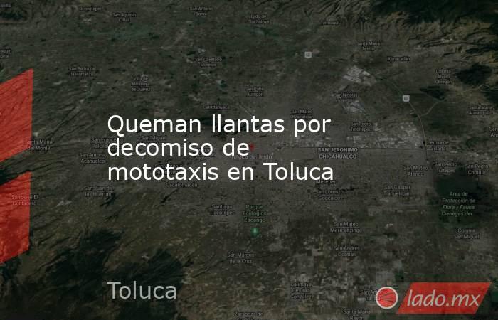 Queman llantas por decomiso de mototaxisen Toluca. Noticias en tiempo real