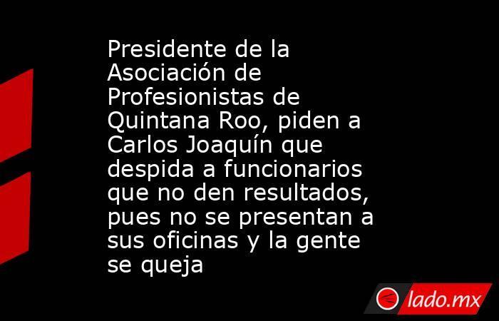 Presidente de la Asociación de Profesionistas de Quintana Roo, piden a Carlos Joaquín que despida a funcionarios que no den resultados, pues no se presentan a sus oficinas y la gente se queja. Noticias en tiempo real