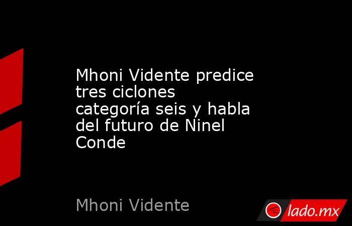 Mhoni Vidente predice tres ciclones categoría seis y habla del futuro de Ninel Conde. Noticias en tiempo real