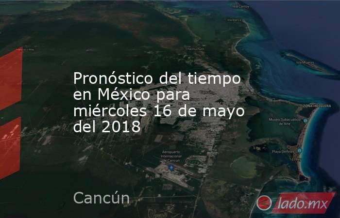 Pronóstico del tiempo en México para miércoles 16 de mayo del 2018. Noticias en tiempo real