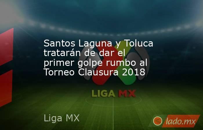 Santos Laguna y Toluca tratarán de dar el primer golpe rumbo al Torneo Clausura 2018. Noticias en tiempo real