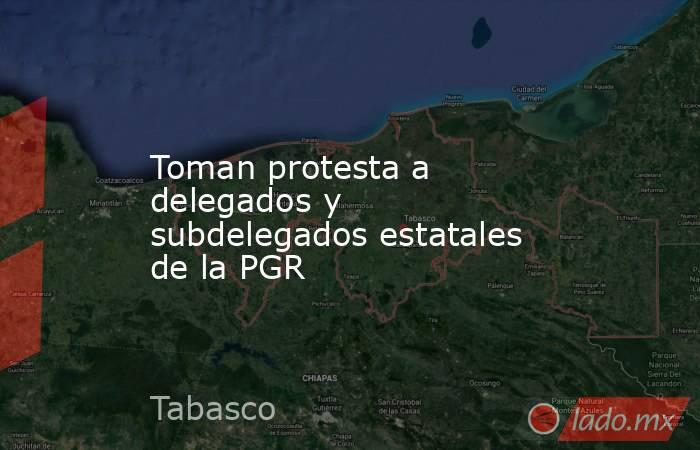 Toman protesta a delegados y subdelegados estatales de la PGR. Noticias en tiempo real