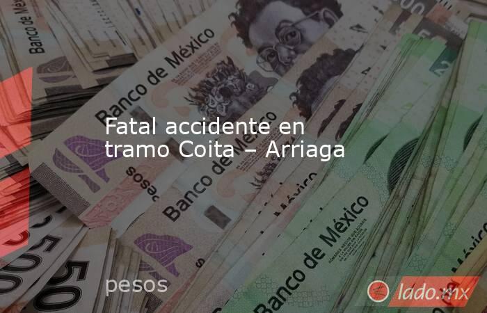 Fatal accidente en tramo Coita – Arriaga. Noticias en tiempo real