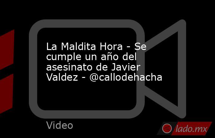 La Maldita Hora - Se cumple un año del asesinato de Javier Valdez - @callodehacha. Noticias en tiempo real
