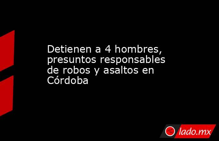 Detienen a 4 hombres, presuntos responsables de robos y asaltos en Córdoba. Noticias en tiempo real