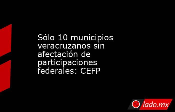 Sólo 10 municipios veracruzanos sin afectación de participaciones federales: CEFP. Noticias en tiempo real