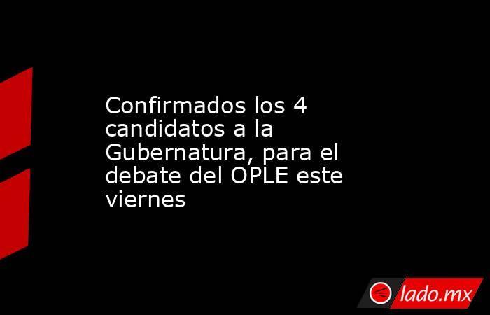 Confirmados los 4 candidatos a la Gubernatura, para el debate del OPLE este viernes. Noticias en tiempo real