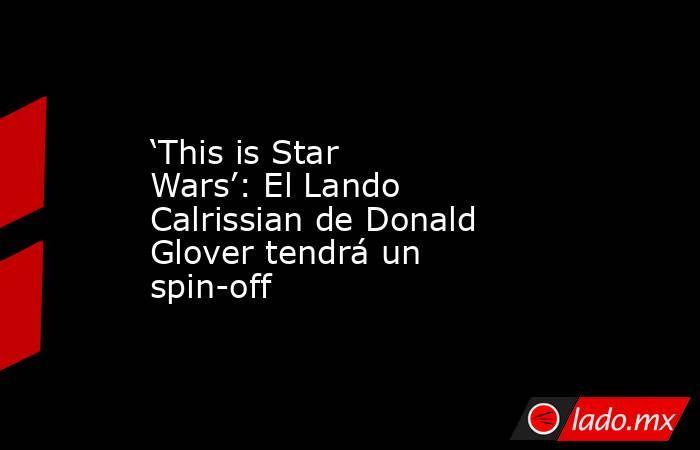 'This is Star Wars': El Lando Calrissian de Donald Glover tendrá un spin-off. Noticias en tiempo real