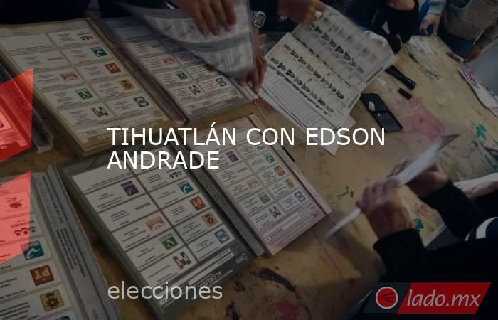 TIHUATLÁN CON EDSON ANDRADE. Noticias en tiempo real