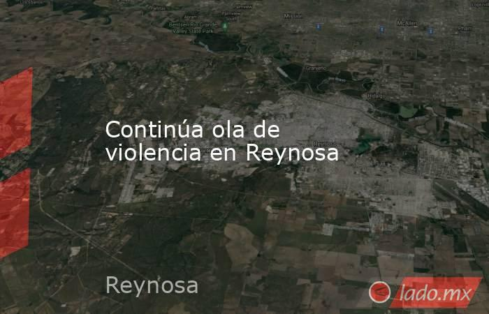 Continúa ola de violencia en Reynosa. Noticias en tiempo real