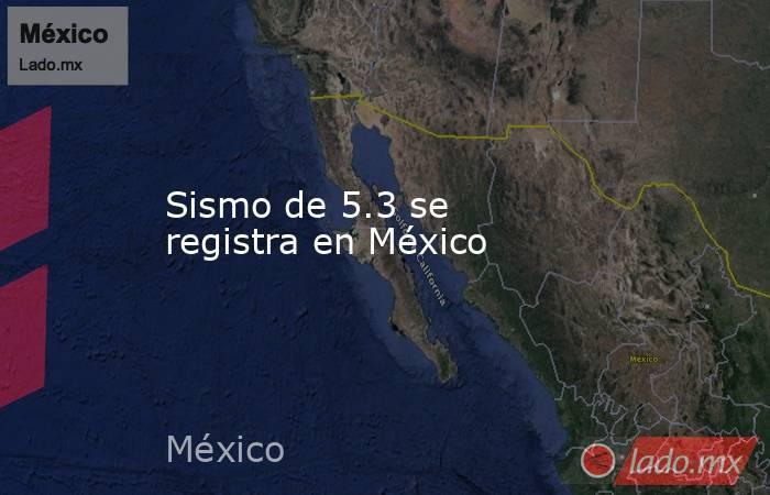 Sismo de 5.3 se registra en México. Noticias en tiempo real