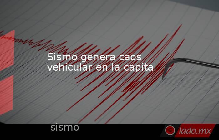 Sismo genera caos vehicular en la capital. Noticias en tiempo real