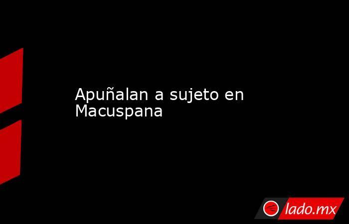 Apuñalan a sujeto en Macuspana. Noticias en tiempo real