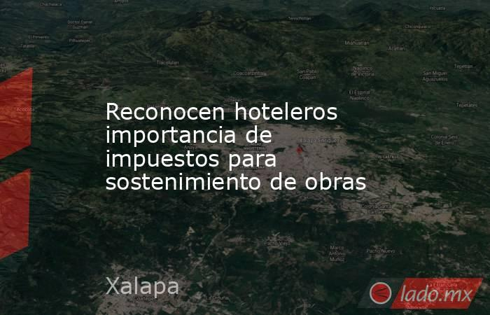 Reconocen hoteleros importancia de impuestos para sostenimiento de obras. Noticias en tiempo real