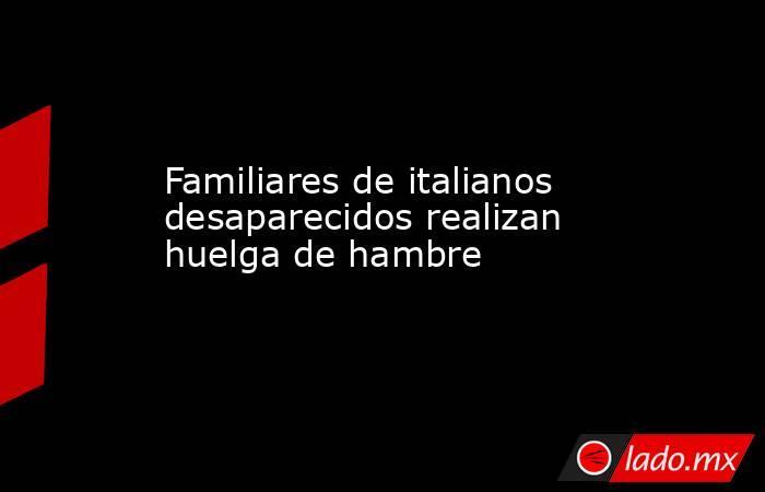 Familiares de italianos desaparecidos realizan huelga de hambre. Noticias en tiempo real