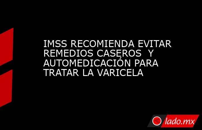 IMSS RECOMIENDA EVITAR REMEDIOS CASEROS  Y AUTOMEDICACIÓN PARA TRATAR LA VARICELA. Noticias en tiempo real