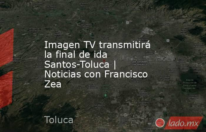 Imagen TV transmitirá la final de ida Santos-Toluca | Noticias con Francisco Zea. Noticias en tiempo real